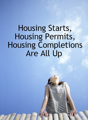 Housing Starts, Housing Permits, Housing Completions Are All Up